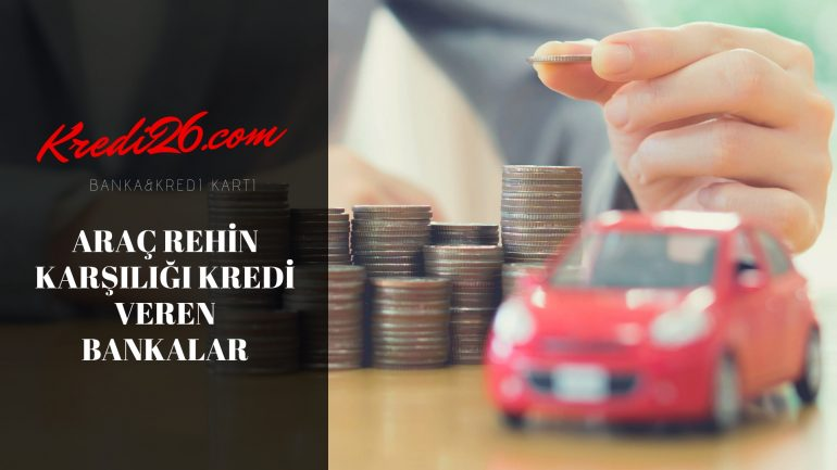 Araç Rehin Karşılığı Kredi Veren Bankalar, Araç İpotekli İhtiyaç Kredisi Veren Bankalar