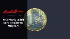 Şekerbank Vadeli Euro Hesabı Faiz Oranları, Avantajlı e-Mevduat – Şekerbank