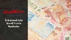 İş Kurmak için Kredi Veren Bankalar, İş & İşyeri Kurma ve Açma Kredisi Veren Bankalar