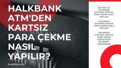 Halkbank ATM'den Kartsız Para Çekme Nasıl Yapılır?