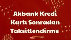 Akbank Kredi Kartı Sonradan Taksitlendirme 2021 | Kart Harcamasını Taksitlendirme
