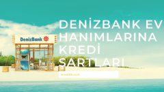 Denizbank Ev Hanımlarına Kredi Şartları 2021 | Ev Hanımlarına Kredi Veren Banka