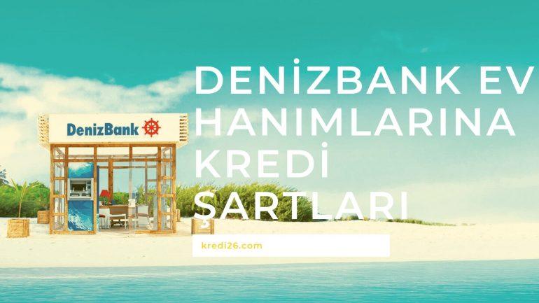 Denizbank Ev Hanımlarına Kredi Şartları 2021   Ev Hanımlarına Kredi Veren Banka