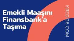 Emekli Maaşını Finansbank'a Taşıma 2021 | Emekli Maaşını Taşıma Kampanyaları